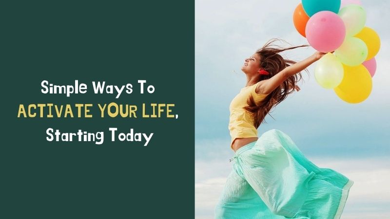 Simple Ways To Activate Your Life, Starting Today